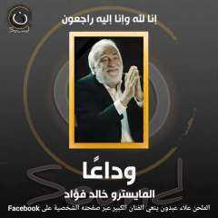 وفاة المايسترو الكبير خالد فؤاد عن عمر 70 عاما